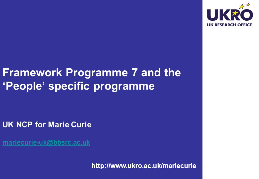 Framework Programme 7 and the 'People' specific programme UK NCP for Marie Curie mariecurie-uk@bbsrc.ac.uk