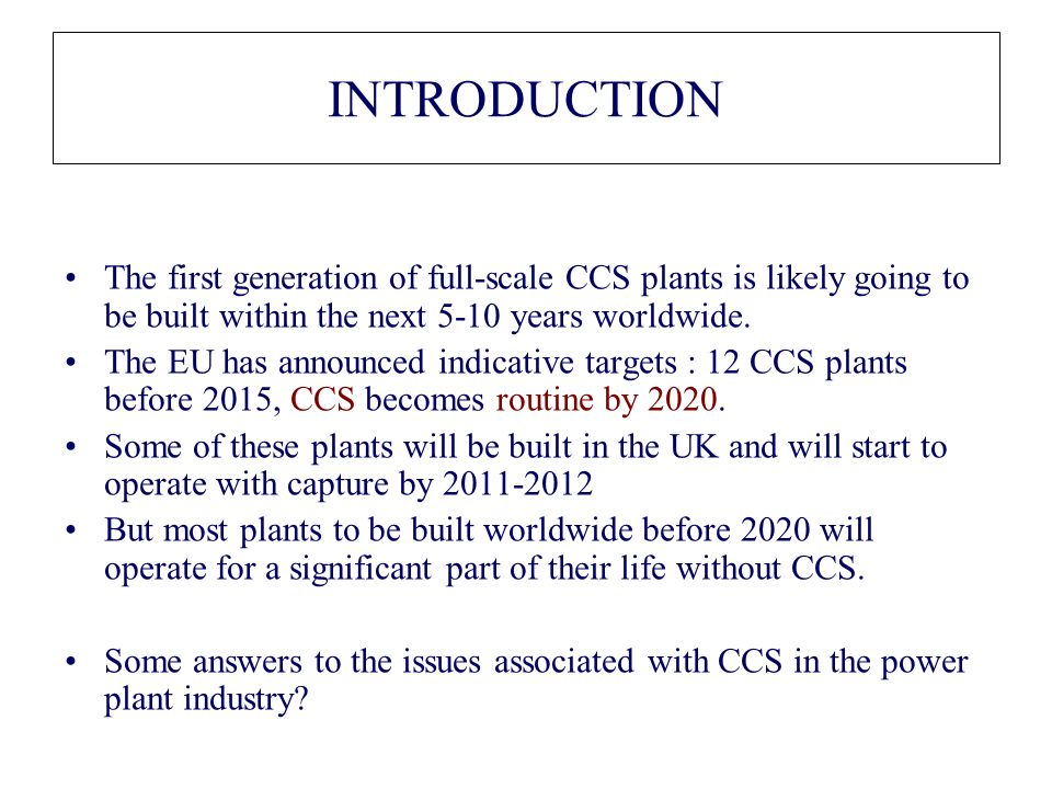 INTRODUCTION The first generation of full-scale CCS plants is likely going to be built within the next 5-10 years worldwide.