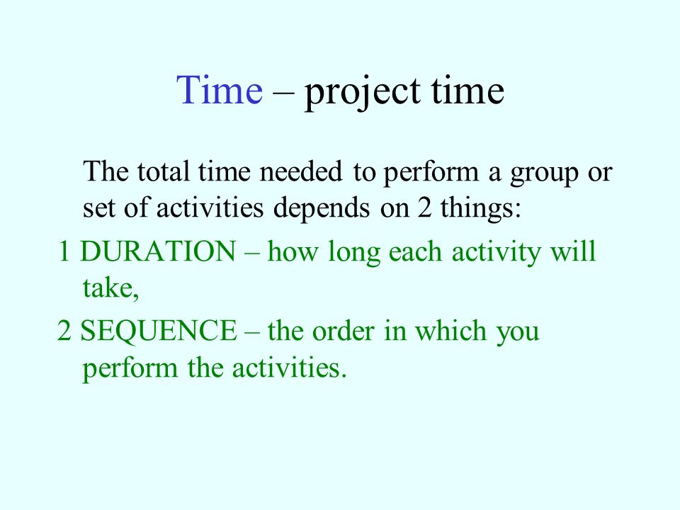 Time – project time The total time needed to perform a group or set of activities depends on 2 things: