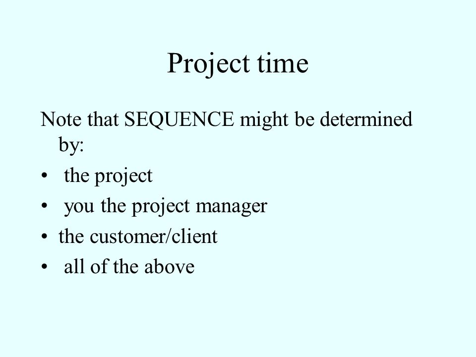 Project time Note that SEQUENCE might be determined by: the project