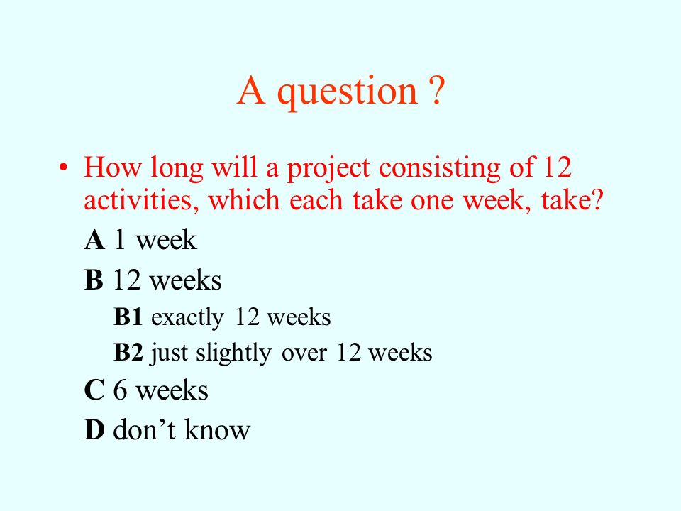 A question How long will a project consisting of 12 activities, which each take one week, take A 1 week.