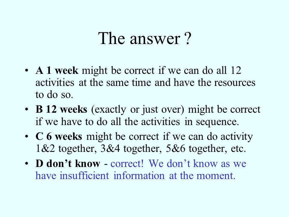 The answer A 1 week might be correct if we can do all 12 activities at the same time and have the resources to do so.