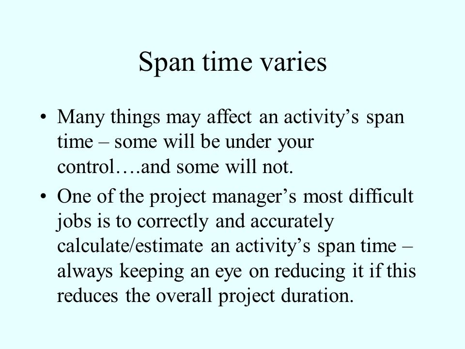 Span time varies Many things may affect an activity's span time – some will be under your control….and some will not.
