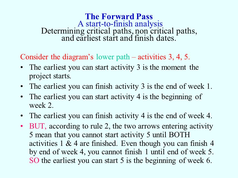 The Forward Pass A start-to-finish analysis Determining critical paths, non critical paths, and earliest start and finish dates.
