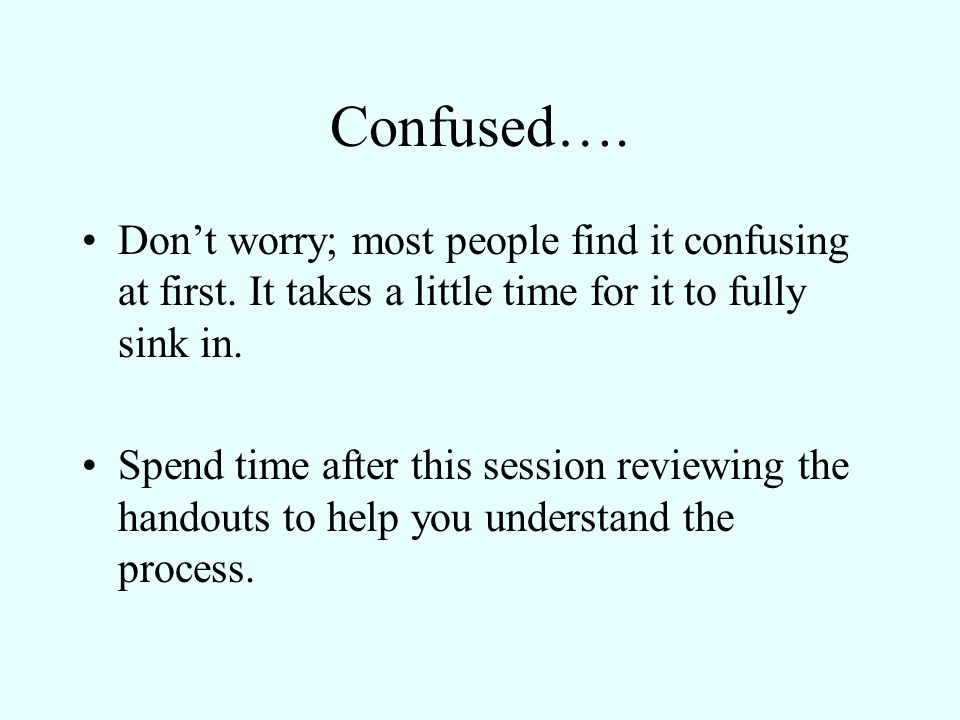 Confused…. Don't worry; most people find it confusing at first. It takes a little time for it to fully sink in.