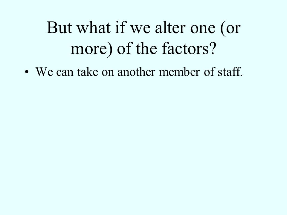 But what if we alter one (or more) of the factors