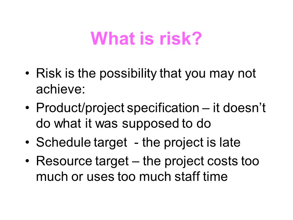 What is risk Risk is the possibility that you may not achieve: