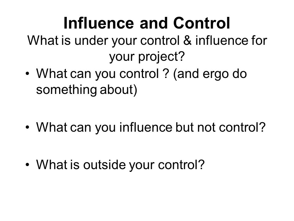 Influence and Control What is under your control & influence for your project