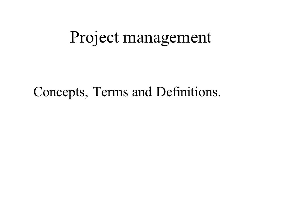 Project management Concepts, Terms and Definitions.