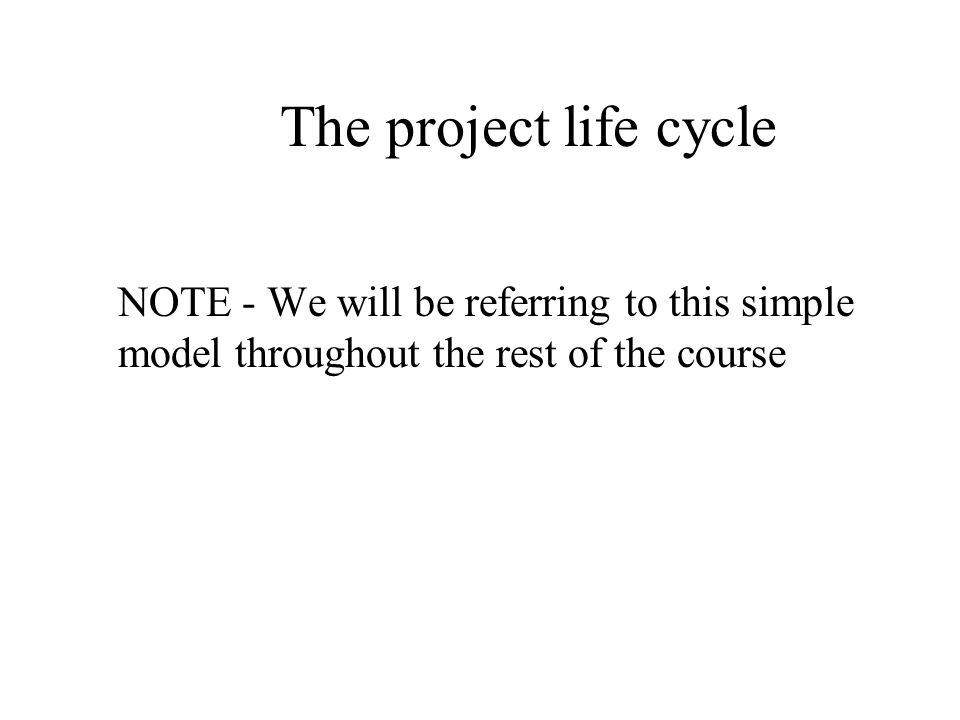 The project life cycle NOTE - We will be referring to this simple model throughout the rest of the course.