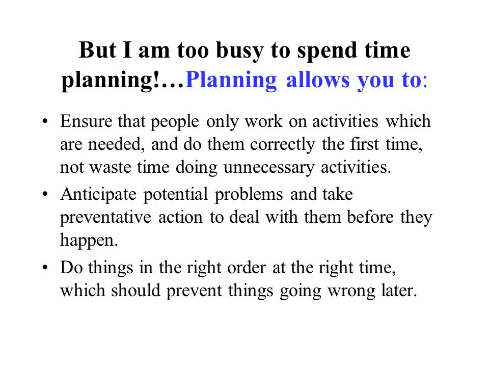 But I am too busy to spend time planning!…Planning allows you to: