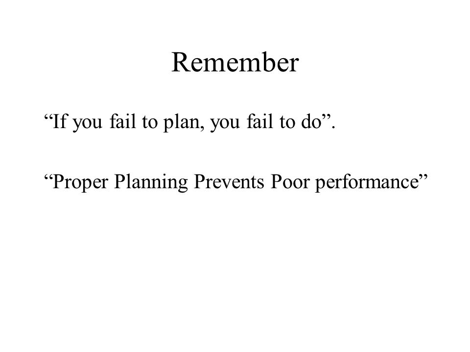 Remember If you fail to plan, you fail to do .