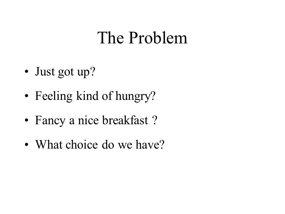 The Problem Just got up Feeling kind of hungry