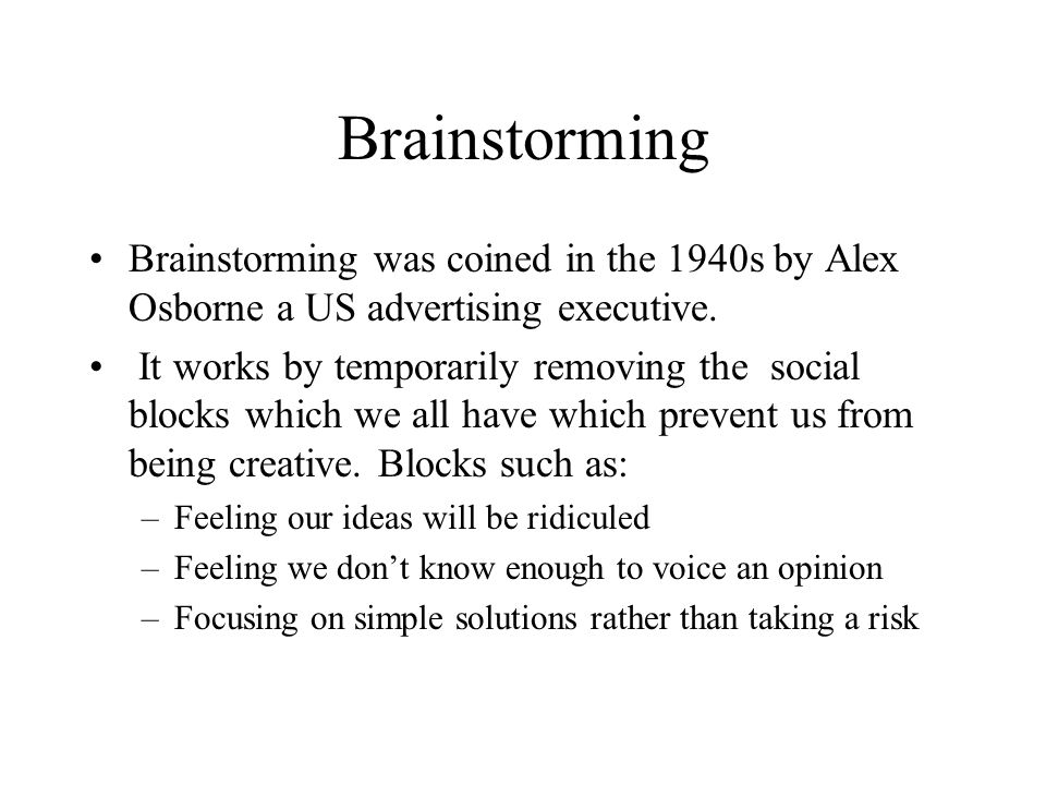 Brainstorming Brainstorming was coined in the 1940s by Alex Osborne a US advertising executive.