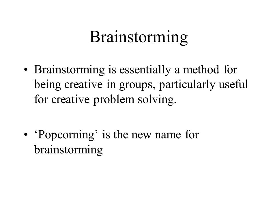 Brainstorming Brainstorming is essentially a method for being creative in groups, particularly useful for creative problem solving.