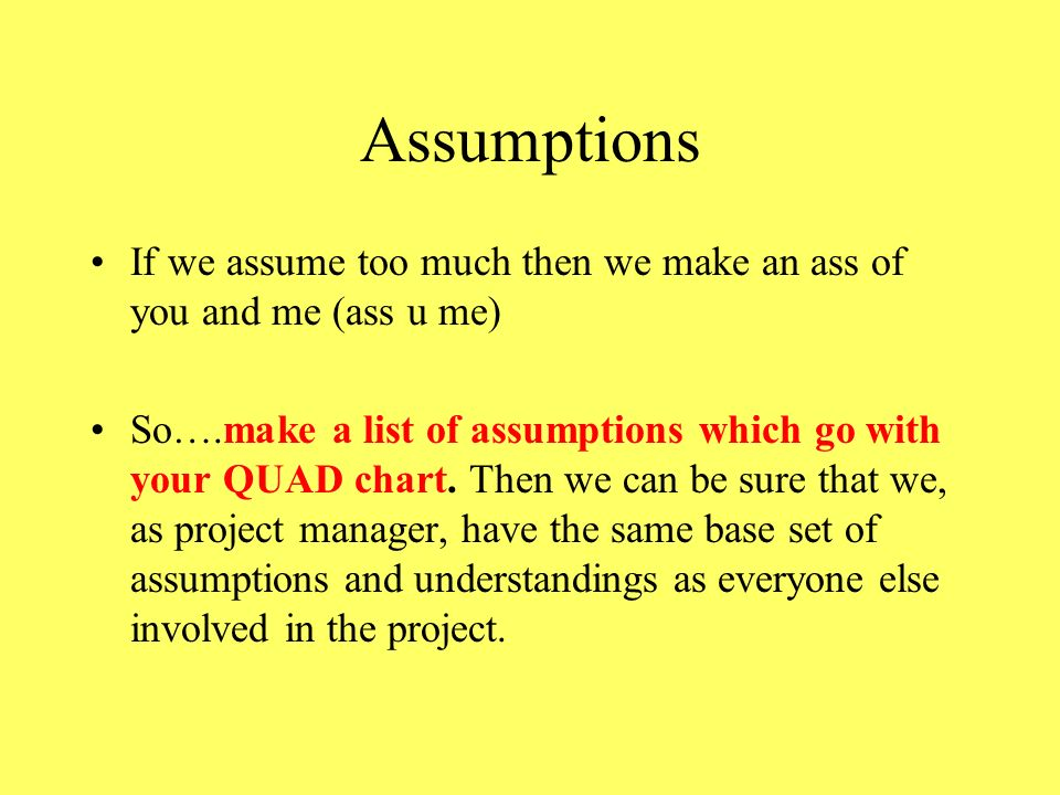 Assumptions If we assume too much then we make an ass of you and me (ass u me)