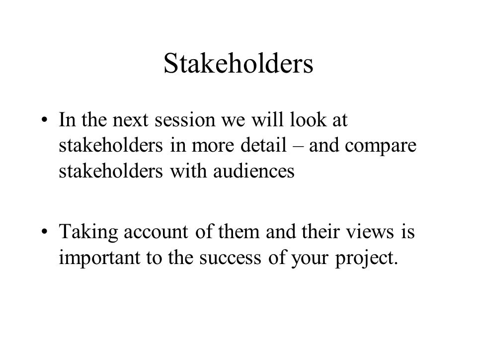 Stakeholders In the next session we will look at stakeholders in more detail – and compare stakeholders with audiences.