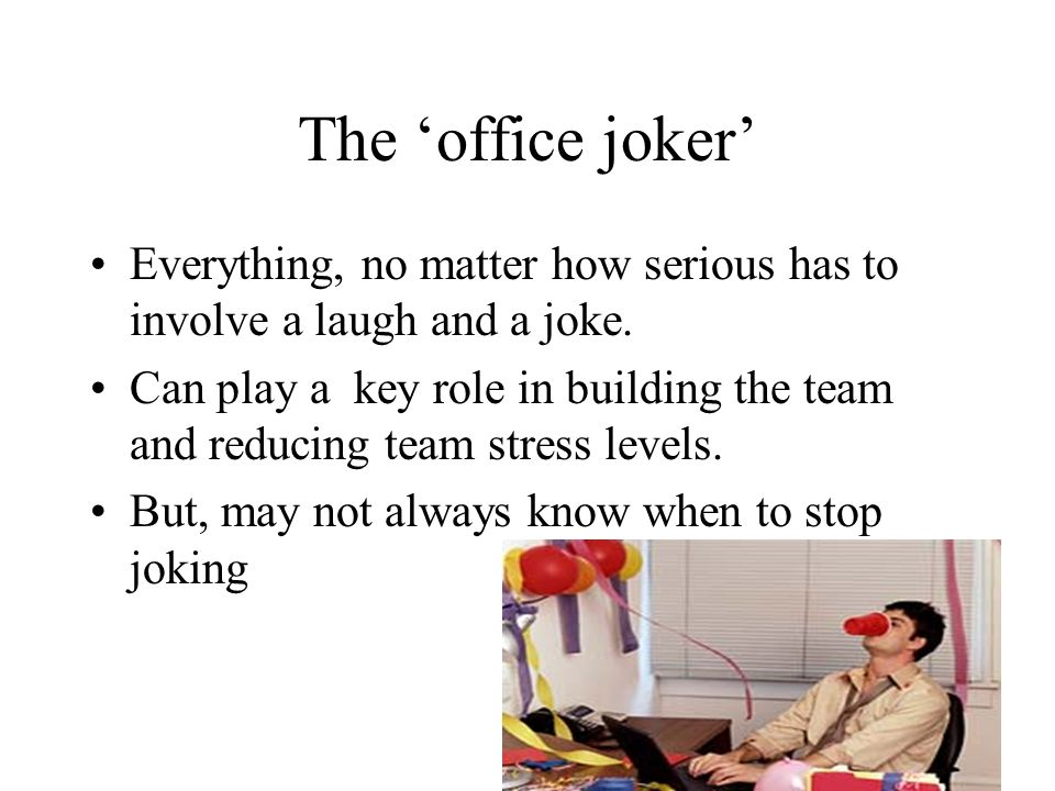 The 'office joker' Everything, no matter how serious has to involve a laugh and a joke.