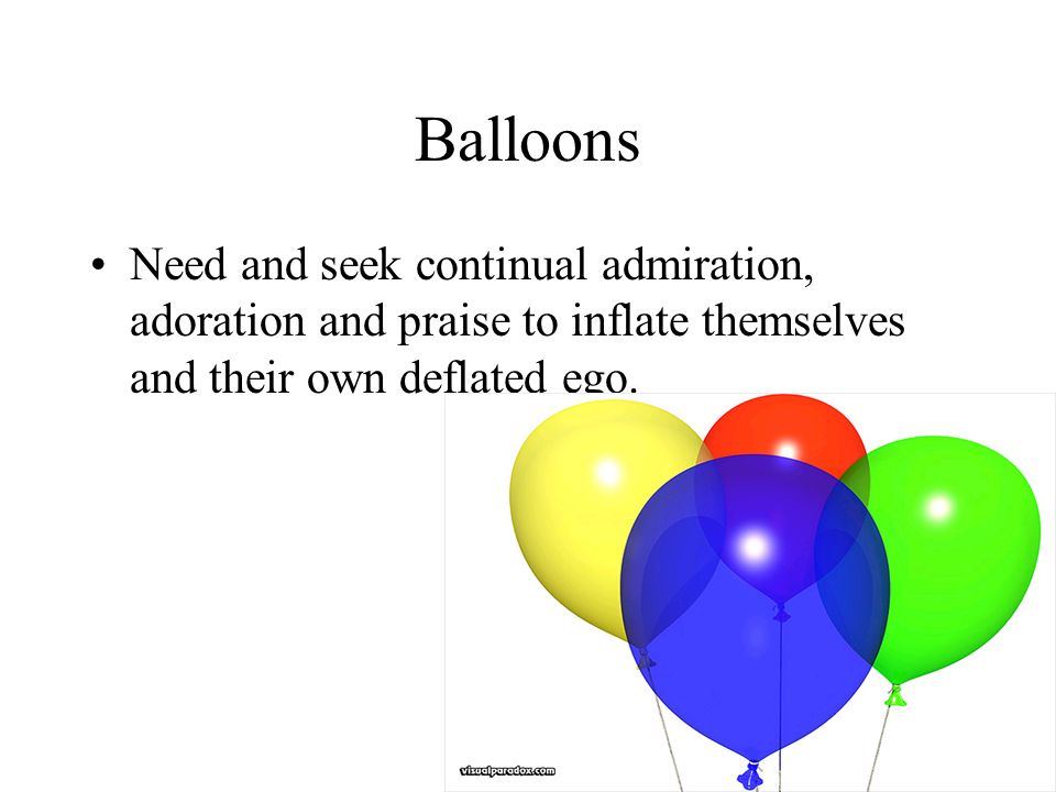 Balloons Need and seek continual admiration, adoration and praise to inflate themselves and their own deflated ego.