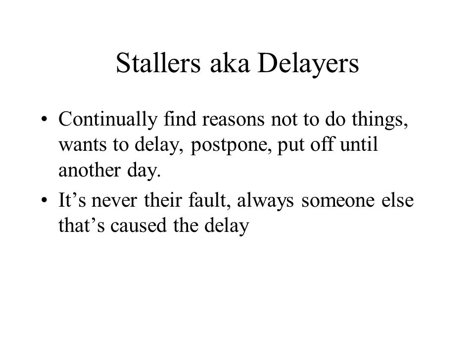Stallers aka Delayers Continually find reasons not to do things, wants to delay, postpone, put off until another day.