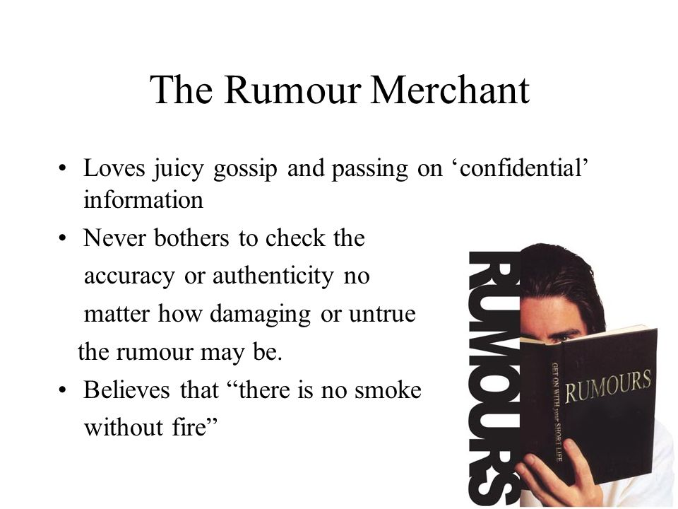 The Rumour Merchant Loves juicy gossip and passing on 'confidential' information. Never bothers to check the.
