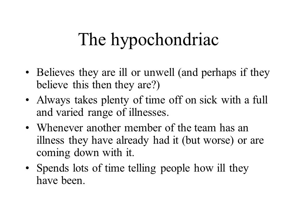 The hypochondriac Believes they are ill or unwell (and perhaps if they believe this then they are )