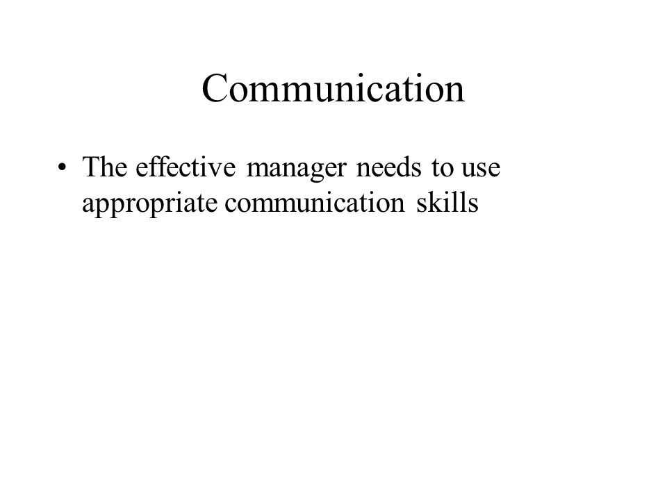 Communication The effective manager needs to use appropriate communication skills