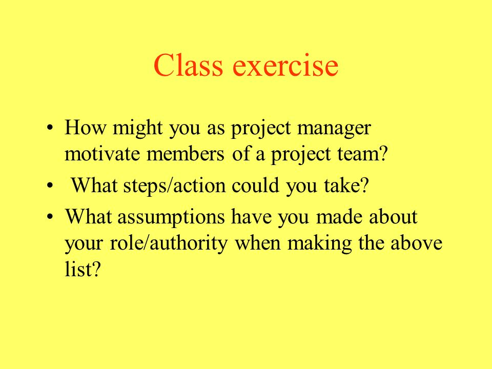 Class exercise How might you as project manager motivate members of a project team What steps/action could you take