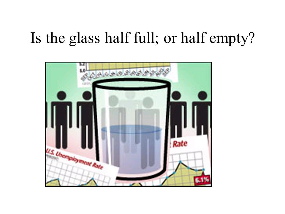 Is the glass half full; or half empty