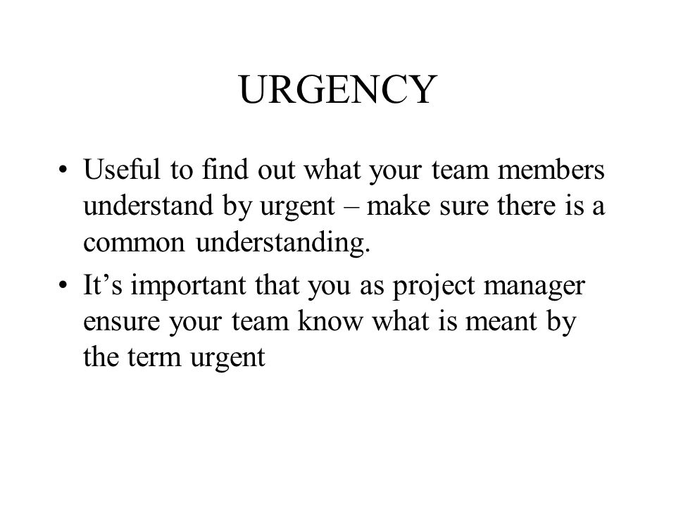 URGENCY Useful to find out what your team members understand by urgent – make sure there is a common understanding.