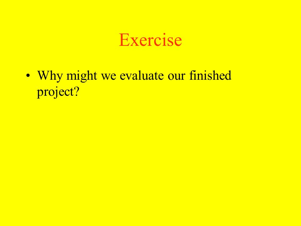 Exercise Why might we evaluate our finished project