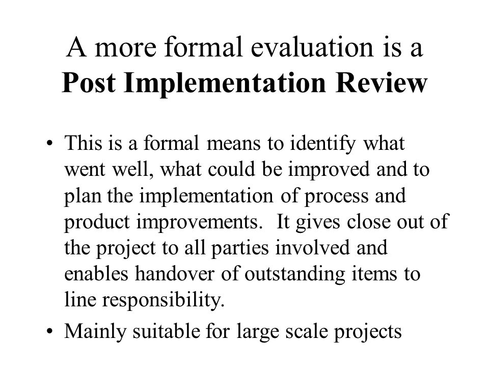 A more formal evaluation is a Post Implementation Review