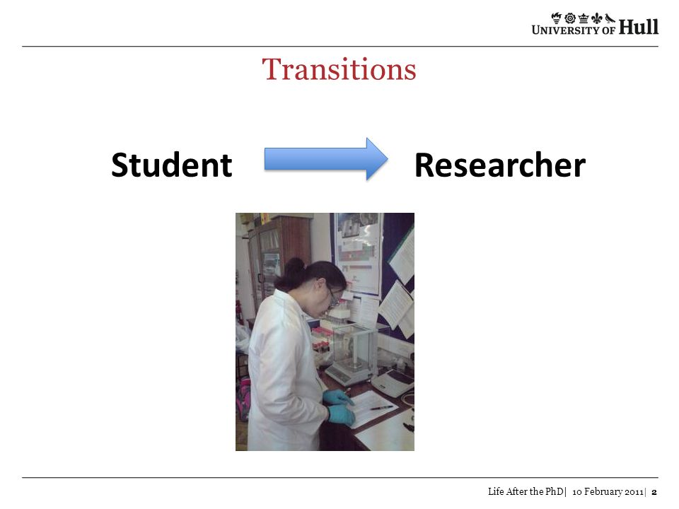 Transitions Student Researcher Life After the PhD| 10 February 2011| 2