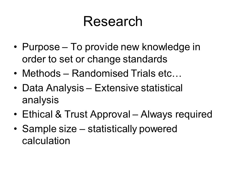 Research Purpose – To provide new knowledge in order to set or change standards. Methods – Randomised Trials etc…