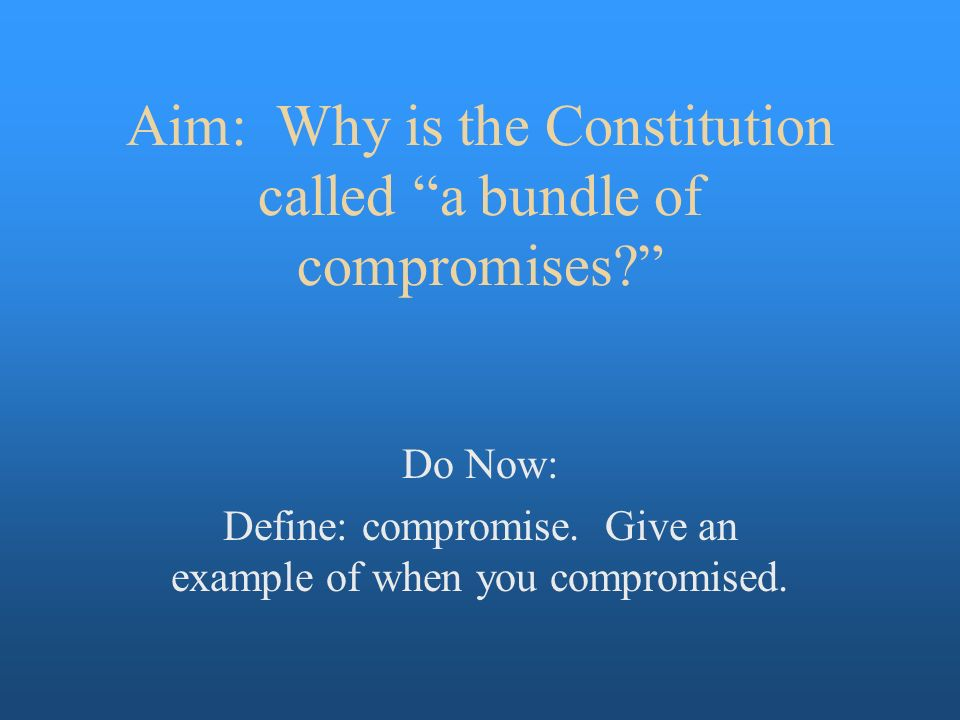 why our constitution called bundle compromises The purpose of the constitution: why was the united states constitution created written by: trent lorcher • edited by: sforsyth • updated: 4/20/2015 understanding the original purpose of the constitution and why the constitution was created gives insights to its importance and the need to preserve it.