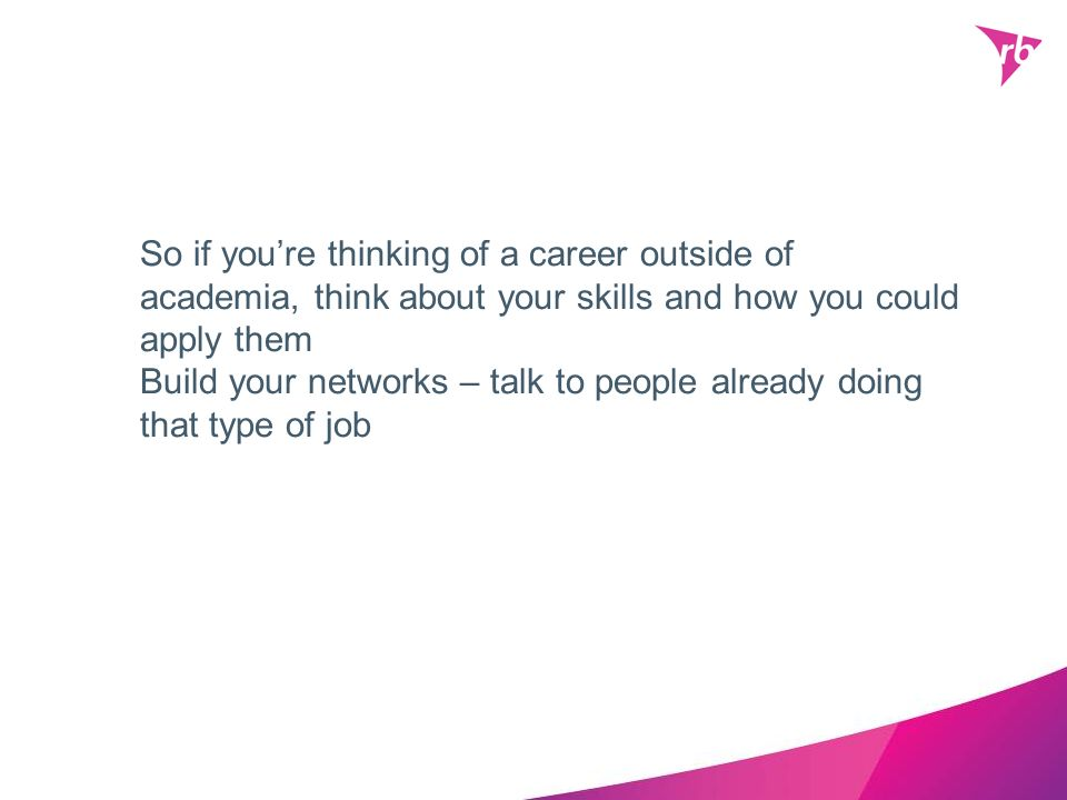 So if you're thinking of a career outside of academia, think about your skills and how you could apply them Build your networks – talk to people already doing that type of job