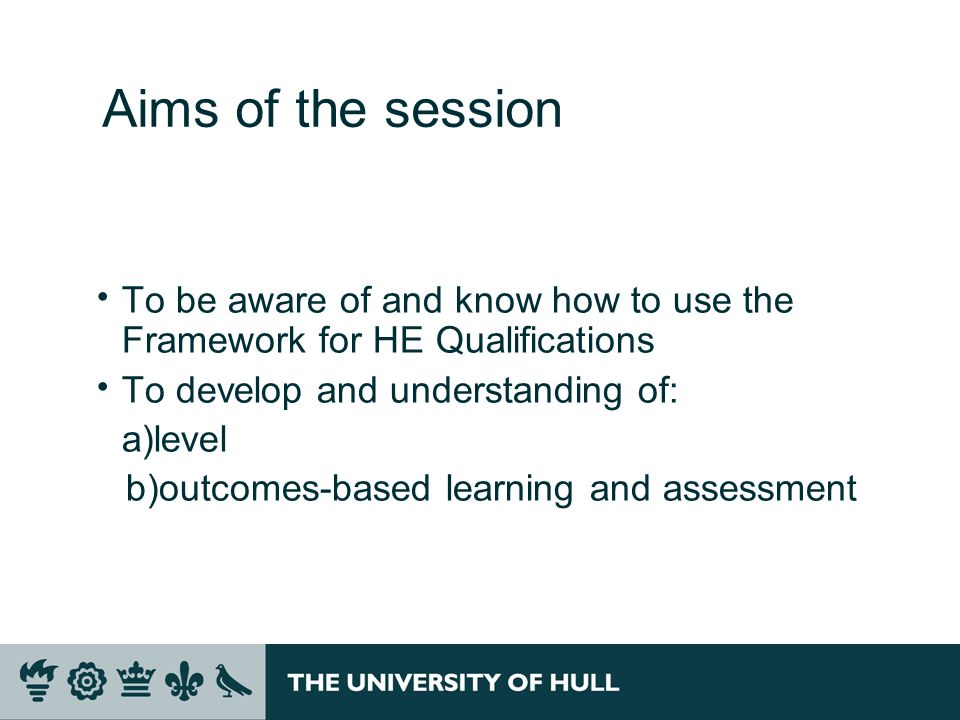 Aims of the session To be aware of and know how to use the Framework for HE Qualifications. To develop and understanding of:
