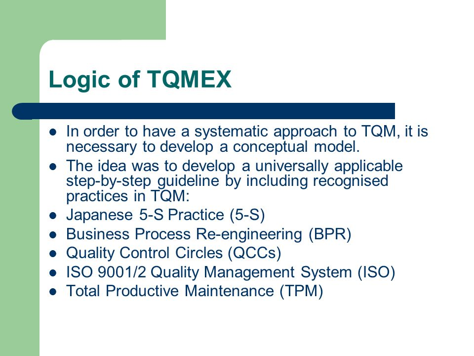 Logic of TQMEX In order to have a systematic approach to TQM, it is necessary to develop a conceptual model.