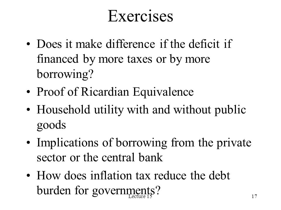 Exercises Does it make difference if the deficit if financed by more taxes or by more borrowing Proof of Ricardian Equivalence.