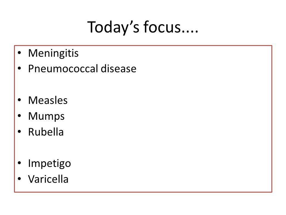 Today's focus.... Meningitis Pneumococcal disease Measles Mumps
