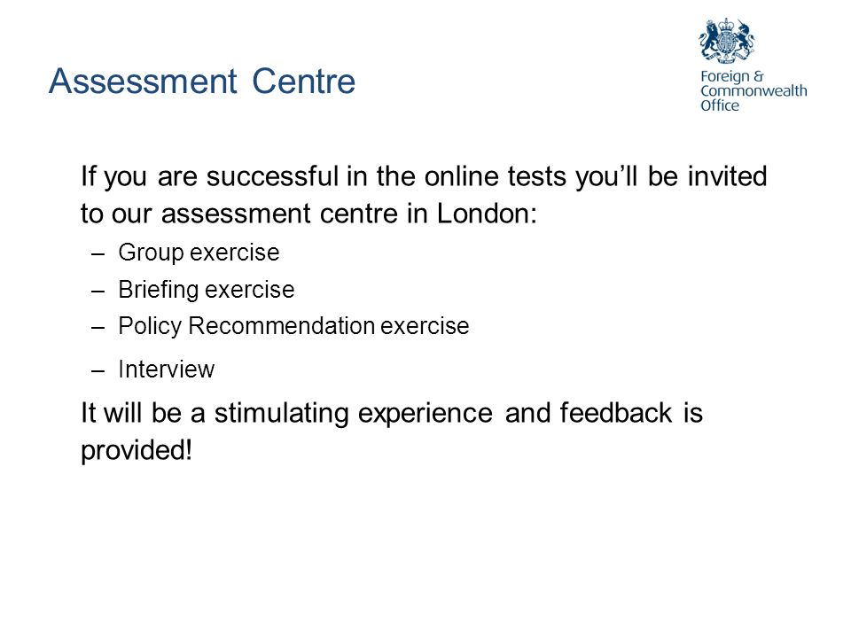 Assessment Centre If you are successful in the online tests you'll be invited to our assessment centre in London: