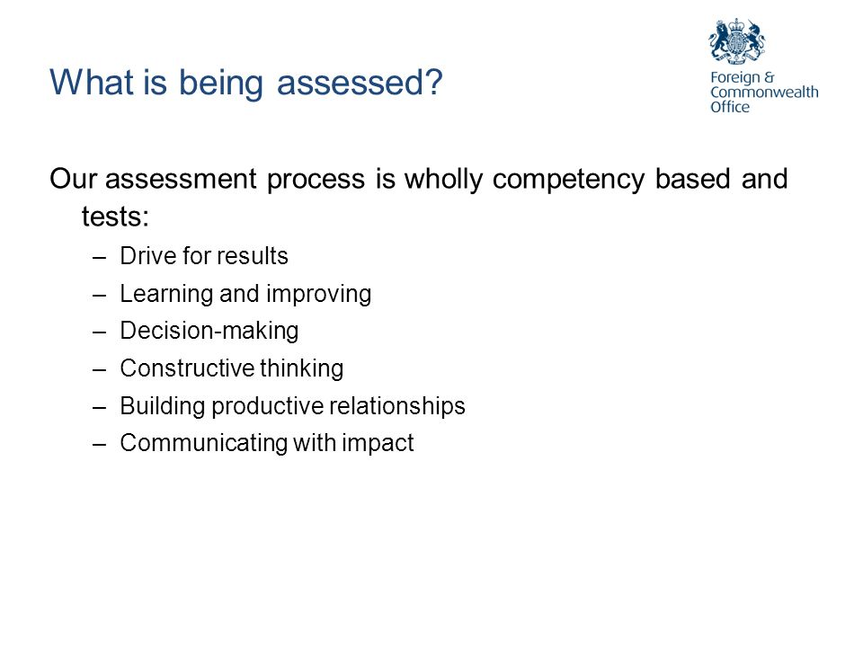 What is being assessed Our assessment process is wholly competency based and tests: Drive for results.