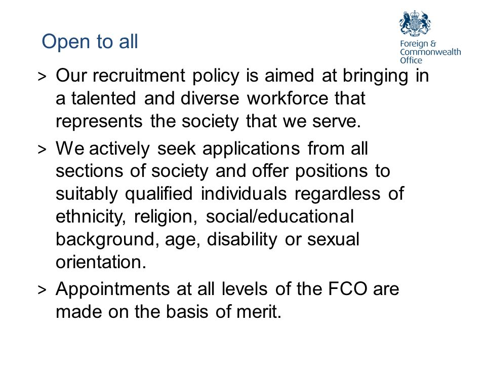 Open to all Our recruitment policy is aimed at bringing in a talented and diverse workforce that represents the society that we serve.