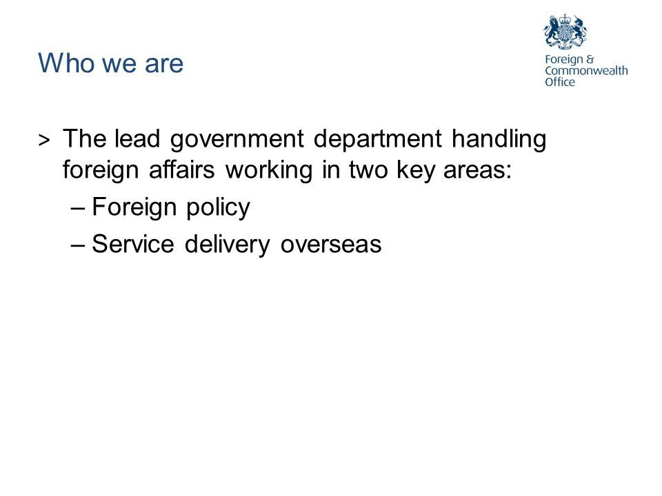 Who we areThe lead government department handling foreign affairs working in two key areas: Foreign policy.
