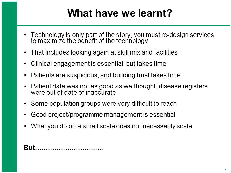 What have we learnt Technology is only part of the story, you must re-design services to maximize the benefit of the technology.