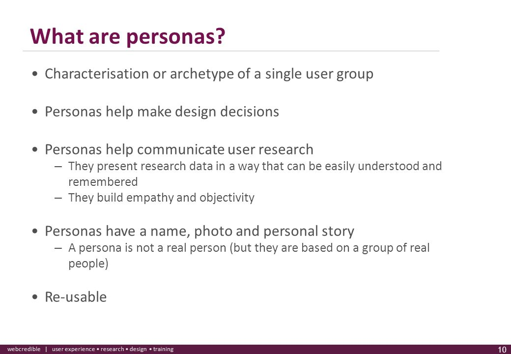 What are personas Characterisation or archetype of a single user group. Personas help make design decisions.