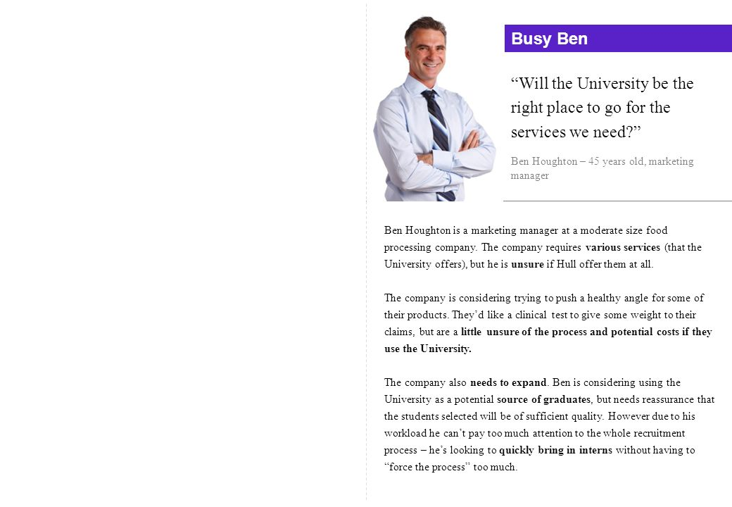 Busy Ben Will the University be the right place to go for the services we need Ben Houghton – 45 years old, marketing manager.
