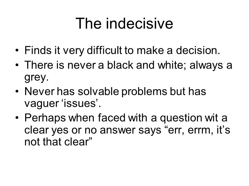 The indecisive Finds it very difficult to make a decision.