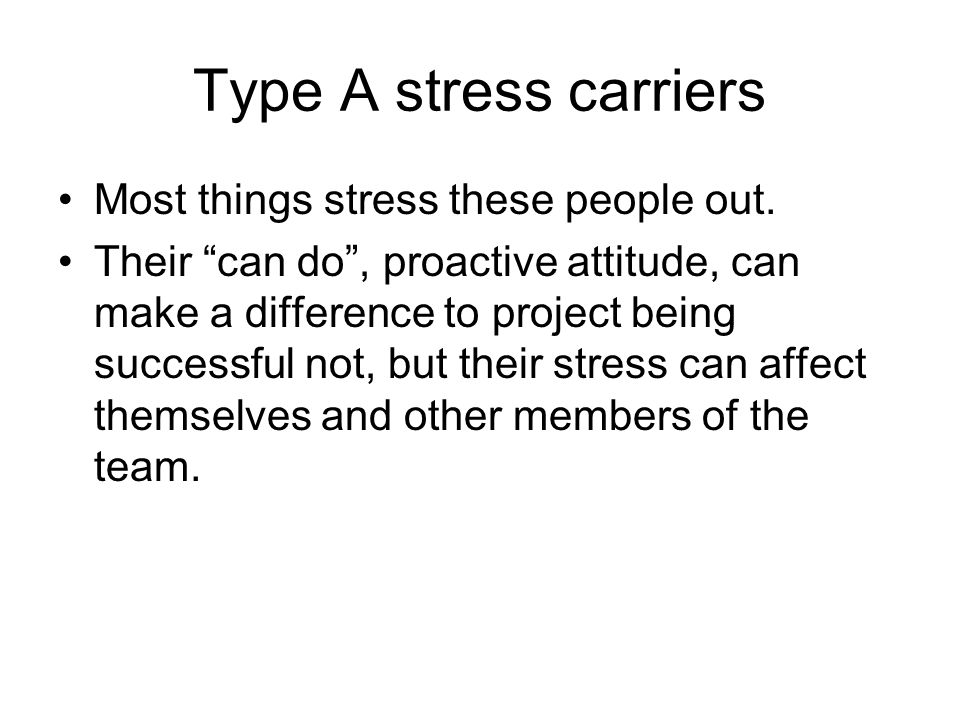 Type A stress carriers Most things stress these people out.