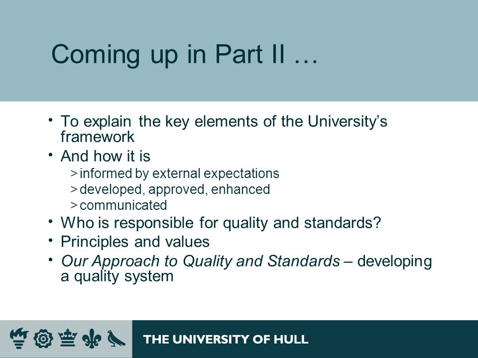 Coming up in Part II … To explain the key elements of the University's framework. And how it is. informed by external expectations.